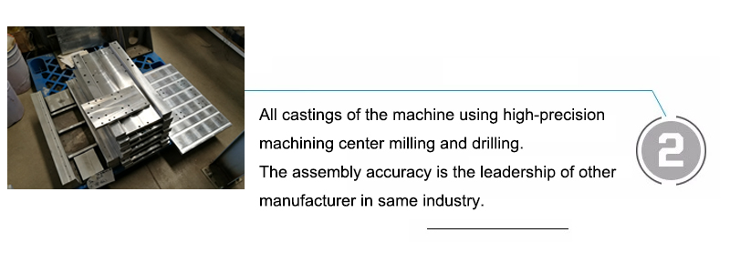 All castings of the machine using high-precision machining center milling and drilling. The assembly accuracy is the leadership of other manufacturer in same industry.