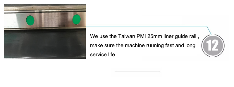 We use the Taiwan PMI 25mm liner guide rail ,make sure the machine ruuning fast and long service life .