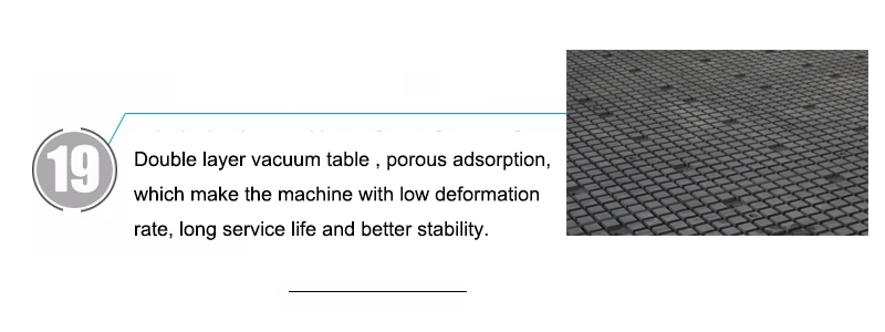 Double layer vacuum table , porous adsorption, which make the machine with low deformation rate, long service life and better stability.