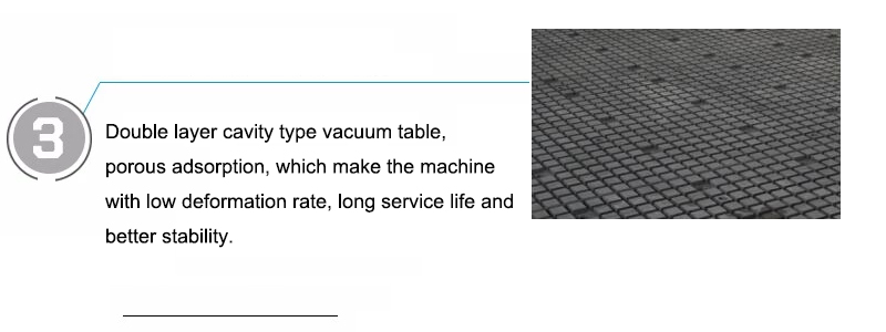 Double layer cavity type vacuum table, porous adsorption, which make the machine with low deformation rate, long service life and better stability.