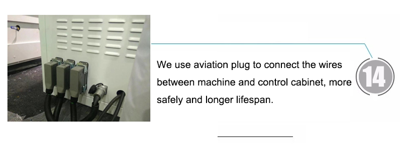 14. We use aviation plug to connect the wires between machine and control cabinet, more safely and longer lifespan.