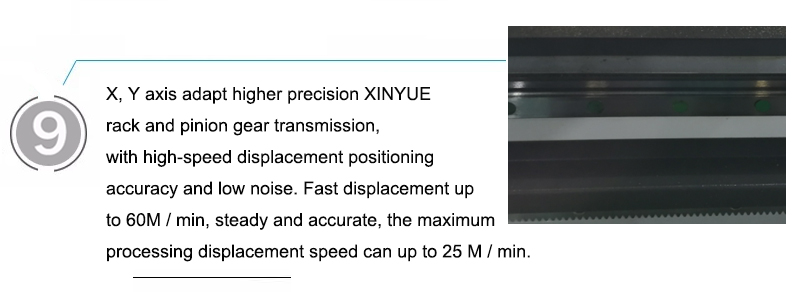 X, Y axis adapt higher precision XINYUE rack and pinion gear transmission, with high-speed displacement positioning accuracy and low noise. Fast displacement up to 60M / min, steady and accurate, the maximum processing displacement speed can up to 25 M / min.