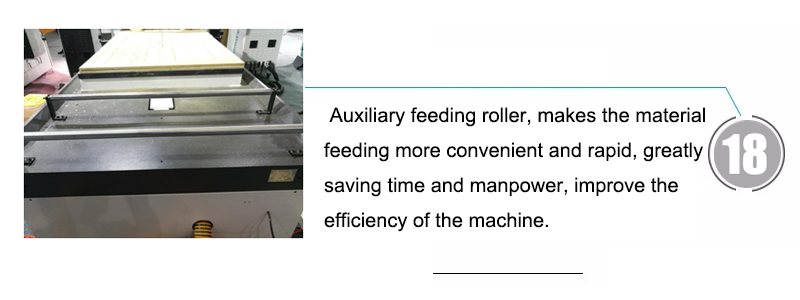 18. Auxiliary feeding roller, makes the material feeding more convenient and rapid, greatly saving time and manpower, improve the efficiency of the machine.