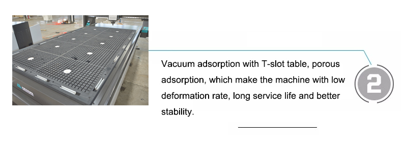 Vacuum adsorption with T-slot table, porous adsorption, which make the machine with low deformation rate, long service life and better stability.