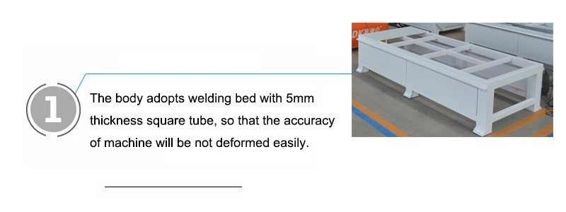 The body adopts welding bed with 5mm thickness square tube, so that the accuracy of machine will be not deformed easily.