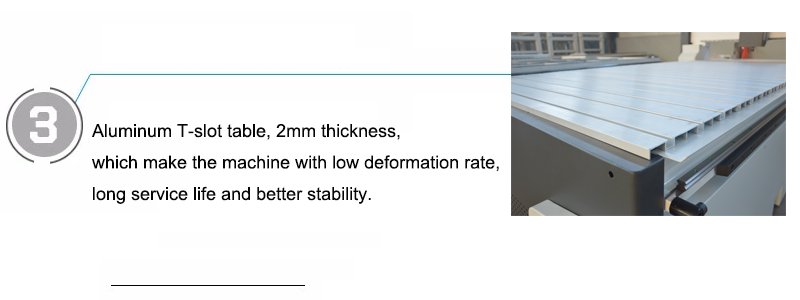 Aluminum T-slot table, 2mm thickness, which make the machine with low deformation rate, long service life and better stability.